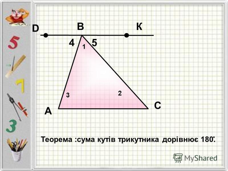 А Теорема :сума кутів трикутника дорівнює 180. ̊ B C 4 5 2 К D 3 1