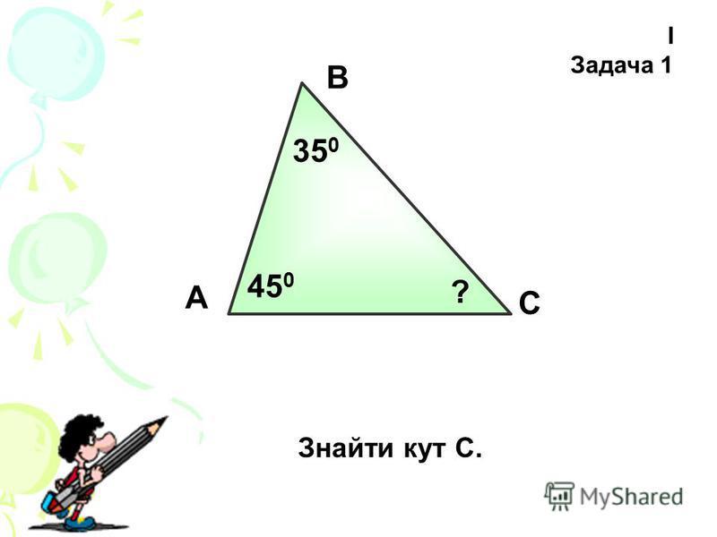 І Задача 1 А В С Знайти кут С. 35 0 45 0 ?