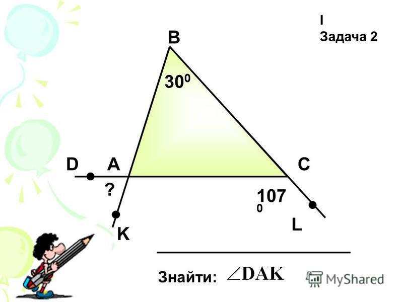 І Задача 2 А В С Знайти: 30 0 D K L 107 0 ?