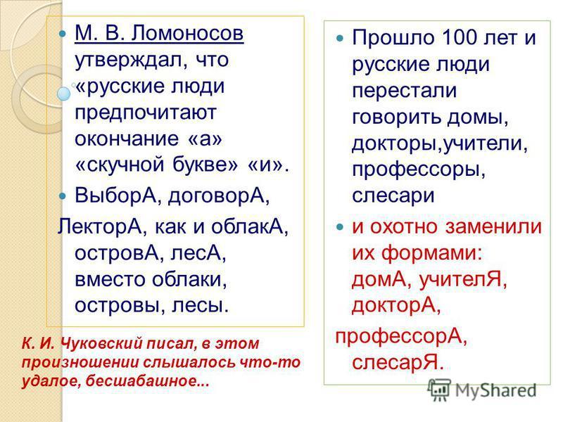 М. В. Ломоносов утверждал, что «русские люди предпочитают окончание «а» «скучной букве» «и». ВыборА, договорА, ЛекторА, как и облакА, островА, лесА, вместо облако, островы, лесы. Прошло 100 лет и русские люди перестали говорить домы, докторы,учители,