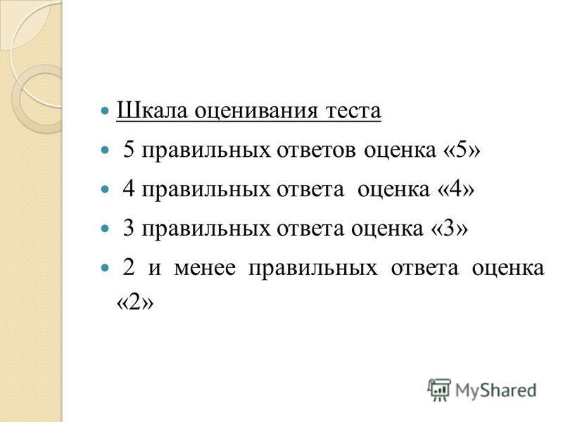 Шкала оценивания теста 5 правильных ответов оценка «5» 4 правильных ответа оценка «4» 3 правильных ответа оценка «3» 2 и менее правильных ответа оценка «2»