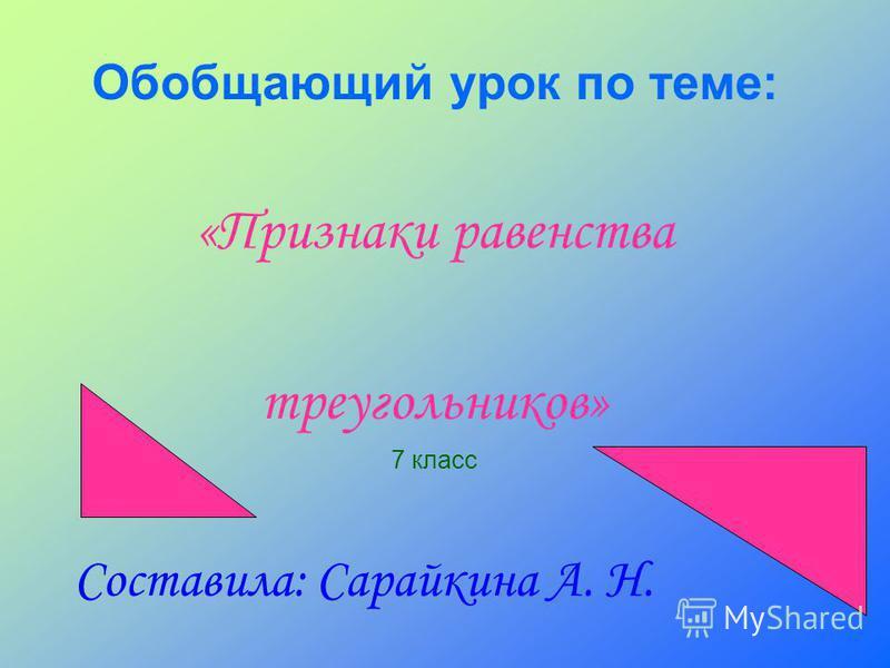 Обобщающий урок по теме: «Признаки равенства треугольников» 7 класс Составила: Сарайкина А. Н.