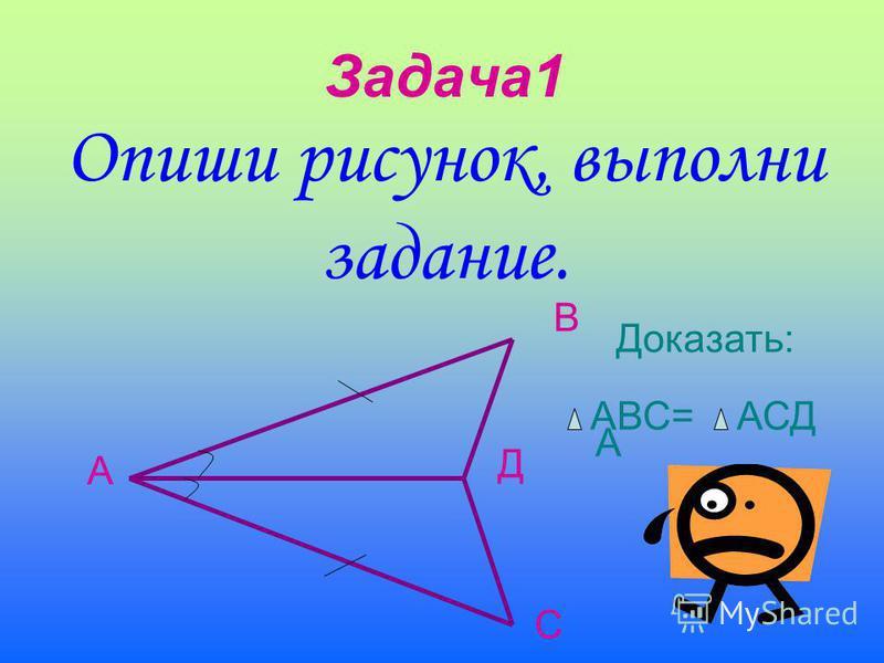 Задача 1 Опиши рисунок, выполни задание. А В С Д Доказать: А АВС= АСД