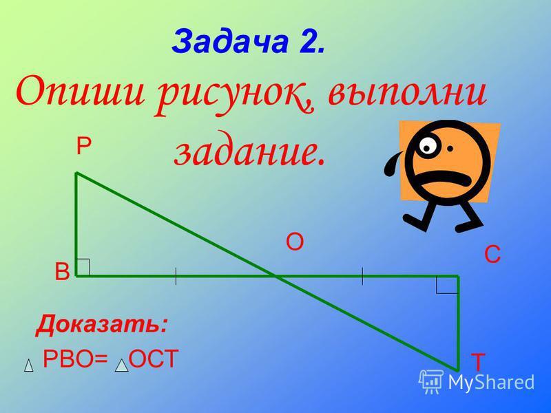 Задача 2. Опиши рисунок, выполни задание. Р В О С Т Доказать: РВО= ОСТ