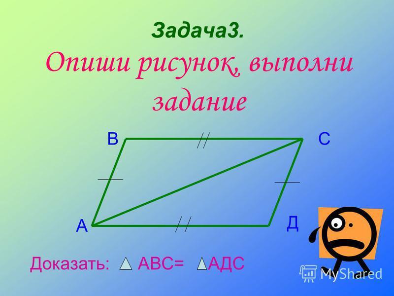 Задача 3. Опиши рисунок, выполни задание А ВС Д Доказать: АВС= АДС