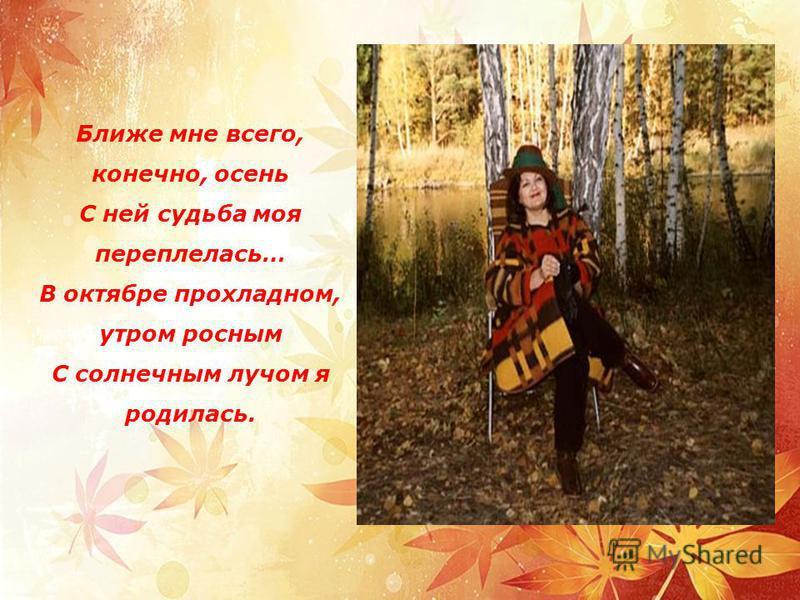 Ближе мне всего, конечно, осень С ней судьба моя переплелась… В октябре прохладном, утром росным С солнечным лучом я родилась.