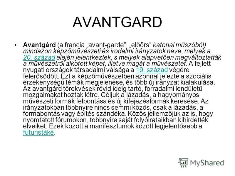 AVANTGARD Avantgárd (a francia avant-garde, előőrs katonai műszóból) mindazon képzőművészeti és irodalmi irányzatok neve, melyek a 20. század elején jelentkeztek, s melyek alapvetően megváltoztatták a művészetről alkotott képet, illetve magát a művés