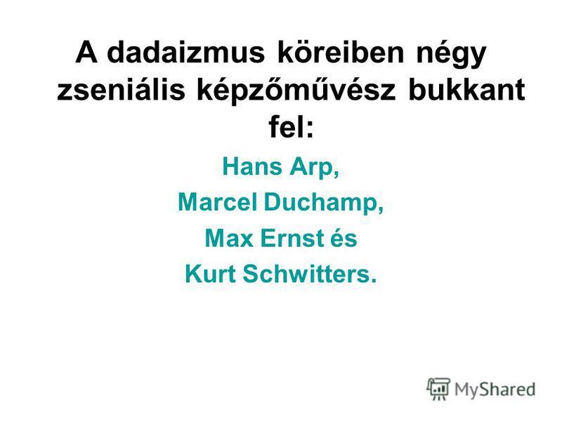 A dadaizmus köreiben négy zseniális képzőművész bukkant fel: Hans Arp, Marcel Duchamp, Max Ernst és Kurt Schwitters.
