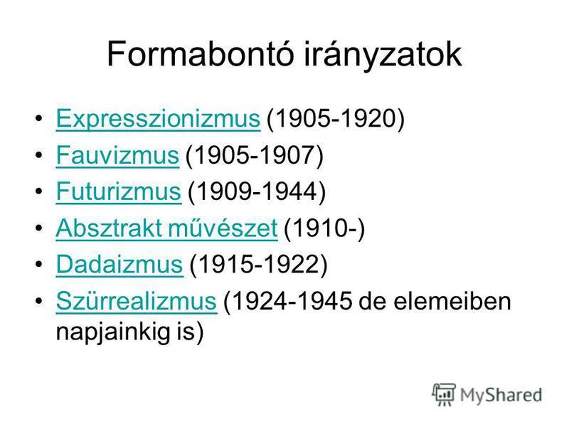 Formabontó irányzatok Expresszionizmus (1905-1920)Expresszionizmus Fauvizmus (1905-1907)Fauvizmus Futurizmus (1909-1944)Futurizmus Absztrakt művészet (1910-)Absztrakt művészet Dadaizmus (1915-1922)Dadaizmus Szürrealizmus (1924-1945 de elemeiben napja