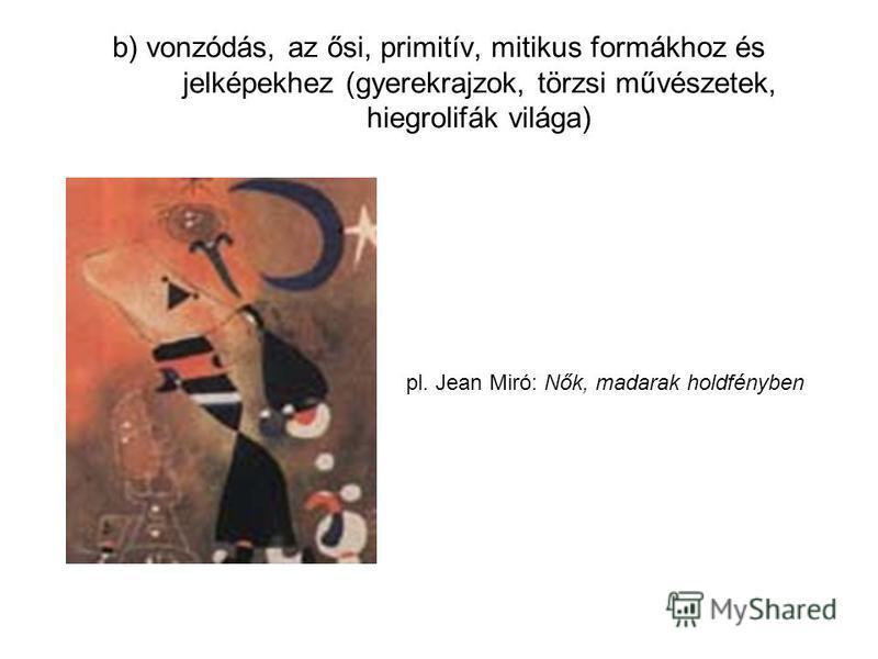 b) vonzódás, az ősi, primitív, mitikus formákhoz és jelképekhez (gyerekrajzok, törzsi művészetek, hiegrolifák világa) pl. Jean Miró: Nők, madarak holdfényben