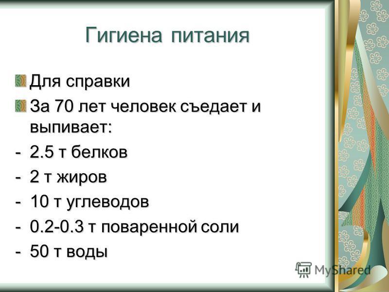 Гигиена питания Для справки За 70 лет человек съедает и выпивает: -2.5 т белков -2 т жиров -10 т углеводов -0.2-0.3 т поваренной соли -50 т воды
