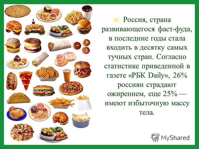 Россия, страна развивающегося фаст - фуда, в последние годы стала входить в десятку самых тучных стран. Согласно статистике приведенной в газете « РБК Daily», 26% россиян страдают ожирением, еще 25% имеют избыточную массу тела.