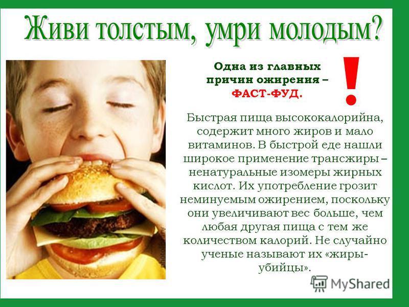 Одна из главных причин ожирения – ФАСТ-ФУД. Быстрая пища высококалорийна, содержит много жиров и мало витаминов. В быстрой еде нашли широкое применение транс-жиры – ненатуральные изомеры жирных кислот. Их употребление грозит неминуемым ожирением, пос