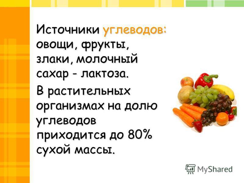 Источники углеводов: овощи, фрукты, злаки, молочный сахар - лактоза. В растительных организмах на долю углеводов приходится до 80% сухой массы.