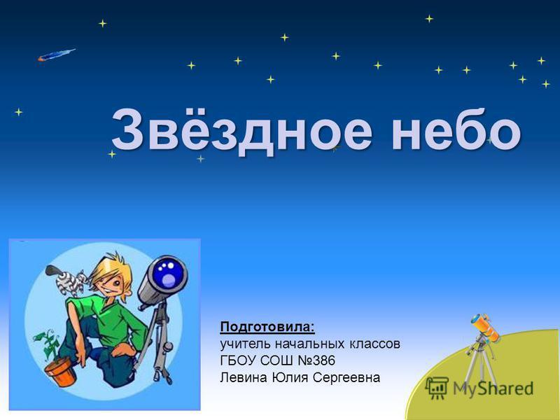 Звёздное небо Подготовила: учитель начальных классов ГБОУ СОШ 386 Левина Юлия Сергеевна