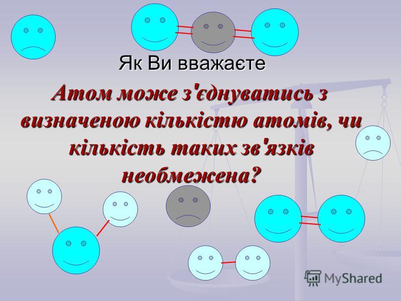 Як Ви вважаєте Атом може з ' єднуватись з визначеною кількістю атомів, чи кількість таких зв ' язків необмежена? Атом може з ' єднуватись з визначеною кількістю атомів, чи кількість таких зв ' язків необмежена?