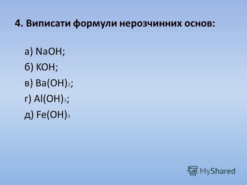 4. Виписати формули нерозчинних основ: а) NaOH; б) KOH; в) Ва(OH) 2 ; г) Al(OH) 3 ; д) Fe(OH) 3