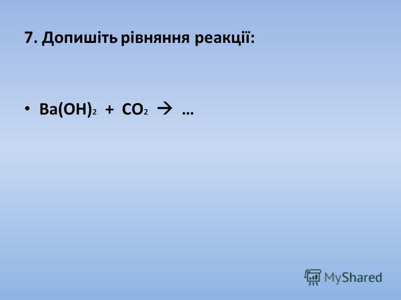 7. Допишіть рівняння реакції: Вa(OH) 2 + CO 2 …
