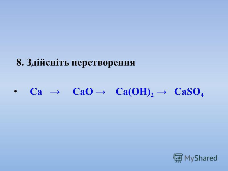 8. Здійсніть перетворення Ca СаО Са(ОН) 2 СаSO 4