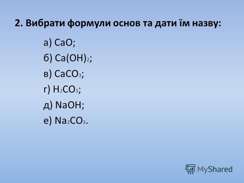 2. Вибрати формули основ та дати їм назву: а) CaO; б) Ca(OH) 2 ; в) CaCO 3 ; г) H 2 CO 3 ; д) NaOH; е) Na 2 CO 3.