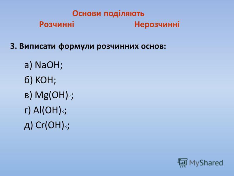 Основи поділяють Розчинні Нерозчинні 3. Виписати формули розчинних основ: а) NaOH; б) KOH; в) Mg(OH) 2 ; г) Al(OH) 3 ; д) Cr(OH) 3 ;
