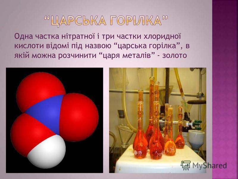 Одна частка нітратної і три частки хлоридної кислоти відомі під назвою царська горілка, в якій можна розчинити царя металів - золото