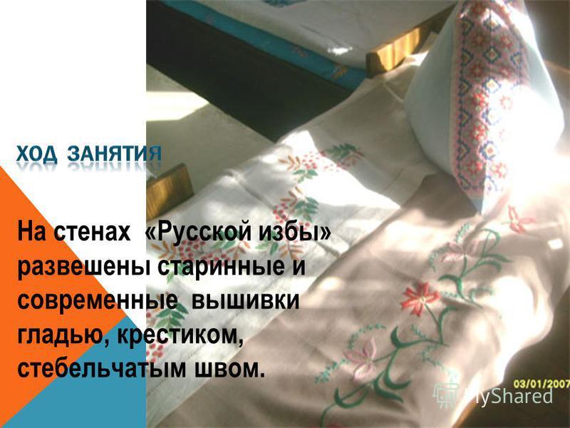 На стенах «Русской избы» развешены старинные и современные вышивки гладью, крестиком, стебельчатым швом.