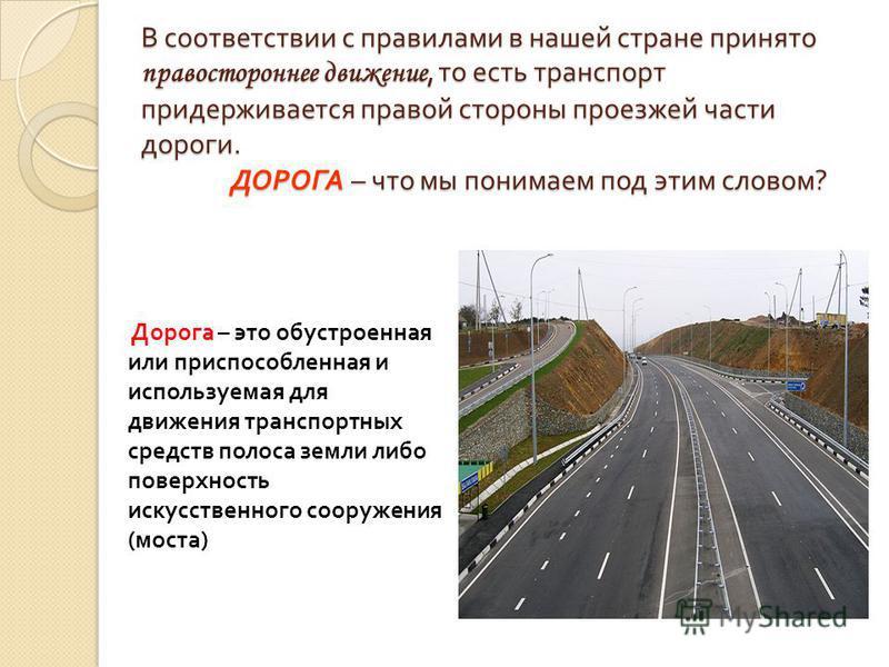 В соответствии с правилами в нашей стране принято правостороннее движение, то есть транспорт придерживается правой стороны проезжей части дороги. ДОРОГА – что мы понимаем под этим словом ? Дорога – это обустроенная или приспособленная и используемая
