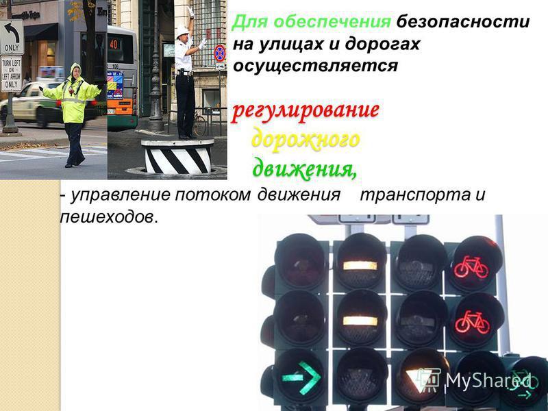регулирование дорожного движения, регулирование дорожного движения, Для обеспечения безопасности на улицах и дорогах осуществляется - управление потоком движения транспорта и пешеходов.