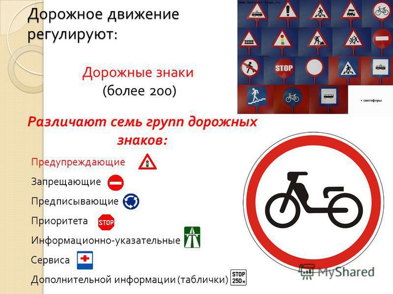 Дорожное движение регулируют : Дорожные знаки ( более 200) Различают семь групп дорожных знаков: Предупреждающие Запрещающие Предписывающие Приоритета Информационно-указательные Сервиса Дополнительной информации (таблички)