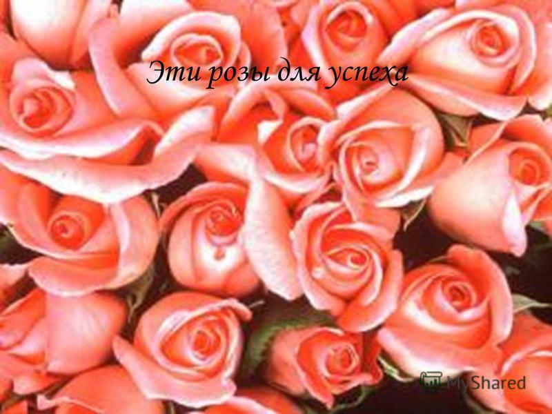 Эти розы для успеха