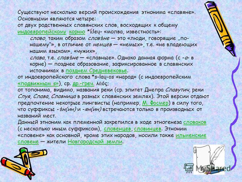 Существуют несколько версий происхождения этнонима «славяне». Основными являются четыре: от двух родственных славянских слов, восходящих к общему индоевропейскому корню * leu ̯ - «молва, известность»: индоевропейскомукорню слово, таким образом слов ѣ