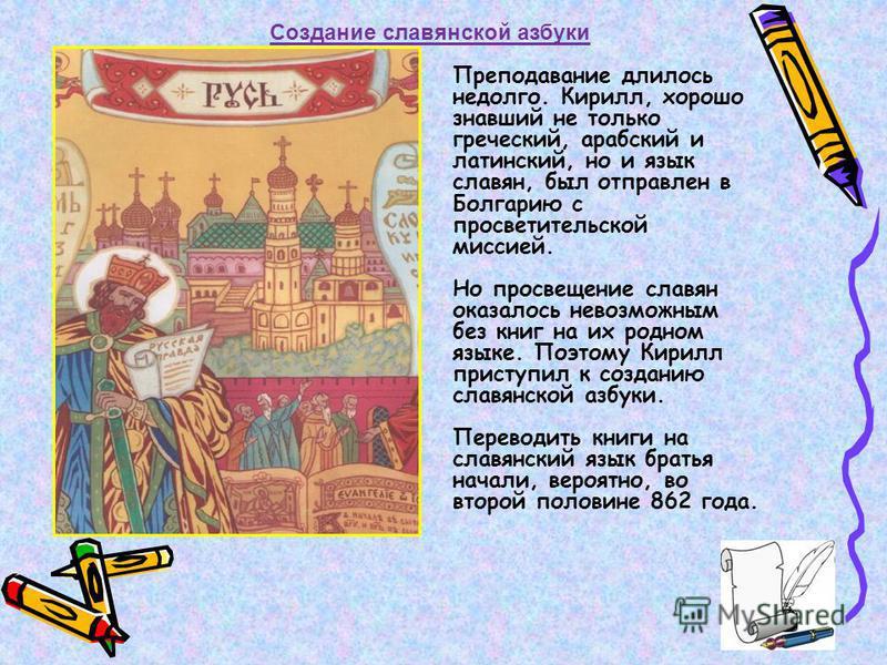 Создание славянской азбуки Преподавание длилось недолго. Кирилл, хорошо знавший не только греческий, арабский и латинский, но и язык славян, был отправлен в Болгарию с просветительской миссией. Но просвещение славян оказалось невозможным без книг на