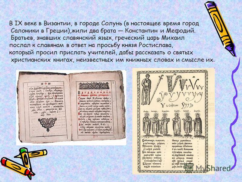 В IX веке в Византии, в городе Солунь (в настоящее время город Салоники в Греции),жили два брата Константин и Мефодий. Братьев, знавших славянский язык, греческий царь Михаил послал к славянам в ответ на просьбу князя Ростислава, который просил присл