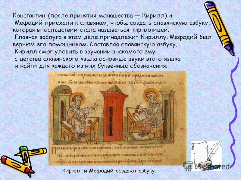 Константин (после принятия монашества Кирилл) и Мефодий приехали к славянам, чтобы создать славянскую азбуку, которая впоследствии стала называться кириллицей. Главная заслуга в этом деле принадлежит Кириллу. Мефодий был верным его помощником. Состав