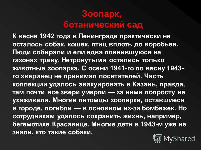 Зоопарк, ботанический сад К весне 1942 года в Ленинграде практически не осталось собак, кошек, птиц вплоть до воробьев. Люди собирали и ели едва появившуюся на газонах траву. Нетронутыми остались только животные зоопарка. С осени 1941-го по весну 194