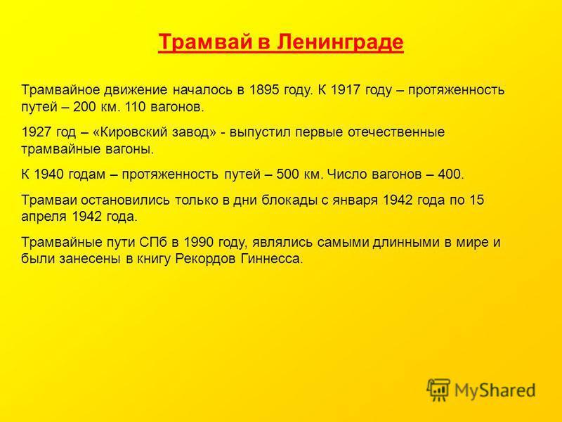 Трамвай в Ленинграде Трамвайное движение началось в 1895 году. К 1917 году – протяженность путей – 200 км. 110 вагонов. 1927 год – «Кировский завод» - выпустил первые отечественные трамвайные вагоны. К 1940 годам – протяженность путей – 500 км. Число