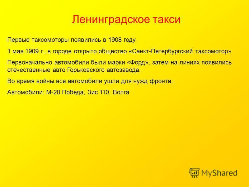 Ленинградское такси Первые таксомоторы появились в 1908 году. 1 мая 1909 г., в городе открыто общество «Санкт-Петербургский таксомотор» Первоначально автомобили были марки «Форд», затем на линиях появились отечественные авто Горьковского автозавода.