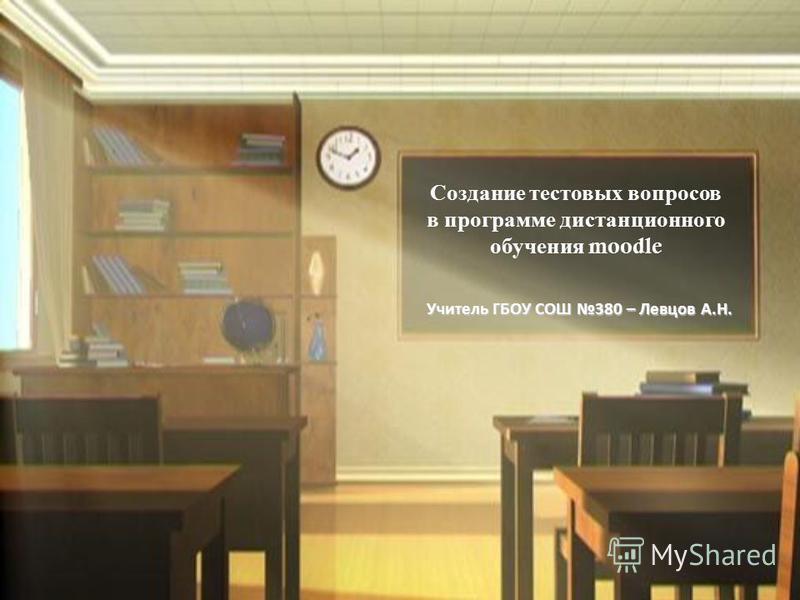Создание тестовых вопросов в программе дистанционного обучения moodle Учитель ГБОУ СОШ 380 – Левцов А.Н.