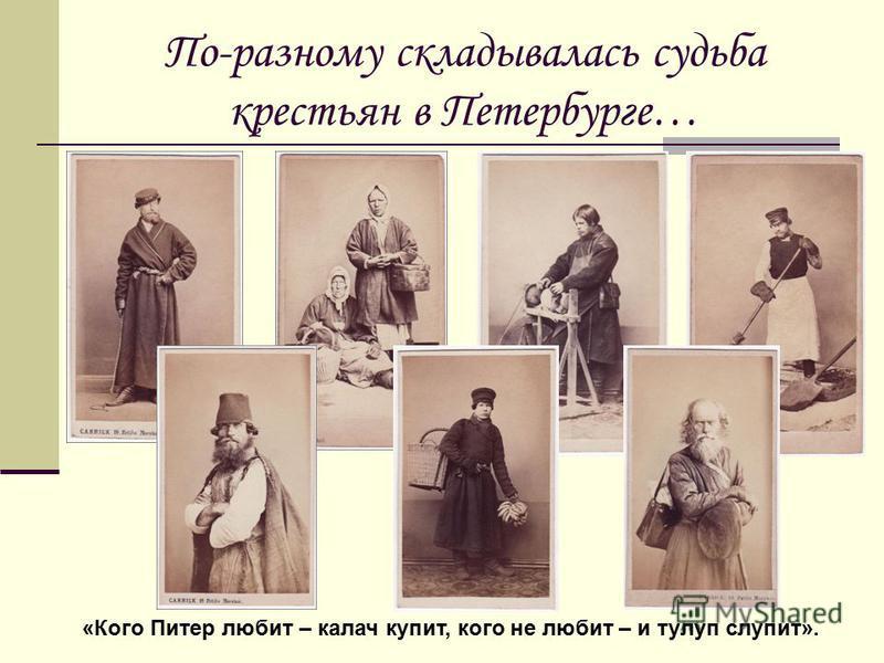 По-разному складывалась судьба крестьян в Петербурге… «Кого Питер любит – калач купит, кого не любит – и тулуп слупит».