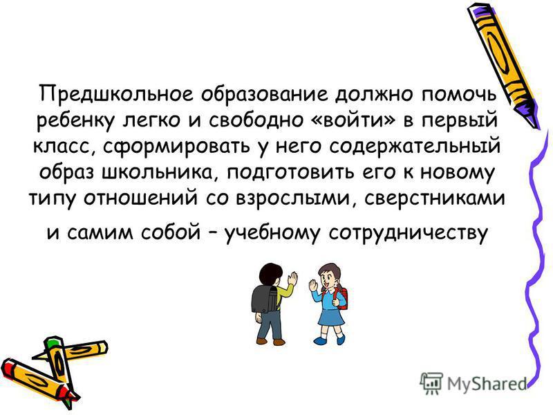 Предшкольное образование должно помочь ребенку легко и свободно «войти» в первый класс, сформировать у него содержательный образ школьника, подготовить его к новому типу отношений со взрослыми, сверстниками и самим собой – учебному сотрудничеству