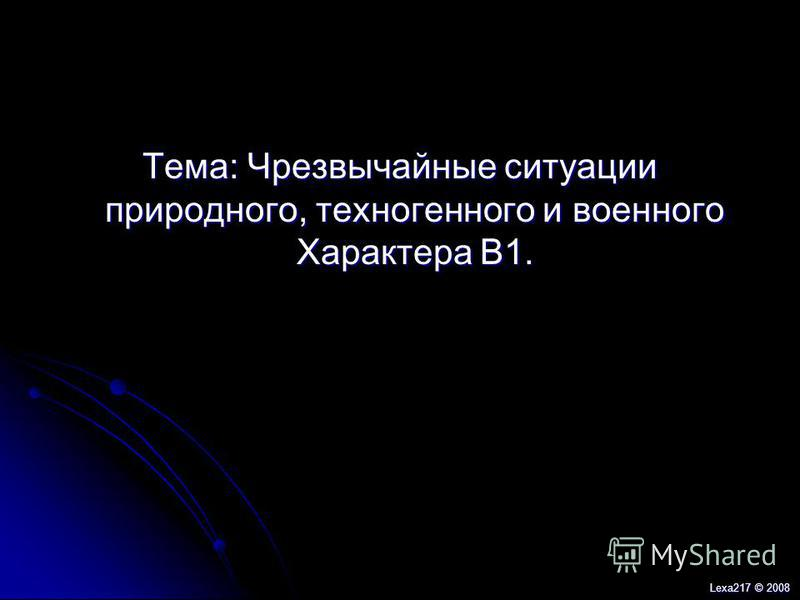 Тема: Чрезвычайные ситуации природного, техногенного и военного Характера В1. Lexa217 © 2008