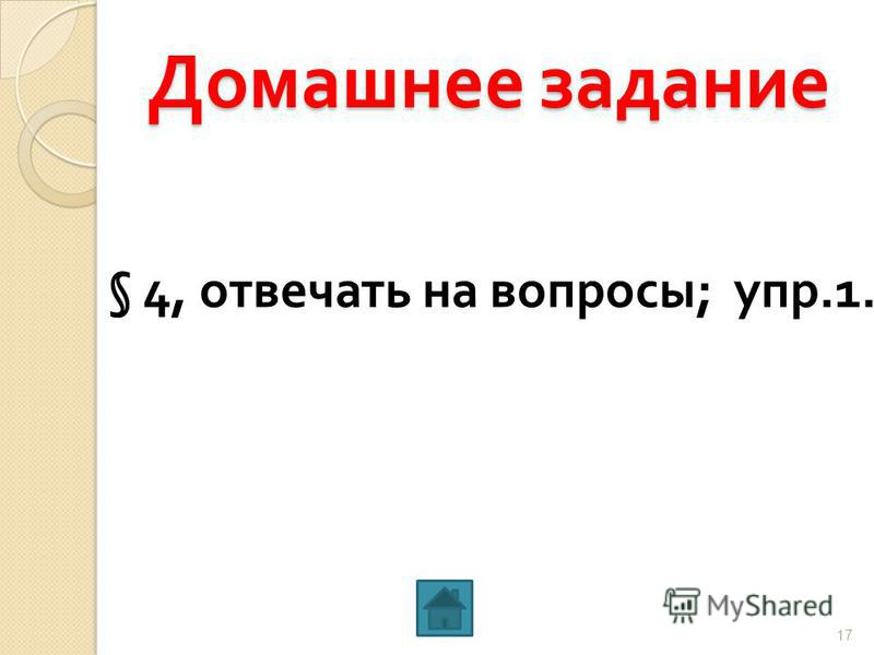 Домашнее задание § 4, отвечать на вопросы ; упр.1. 17