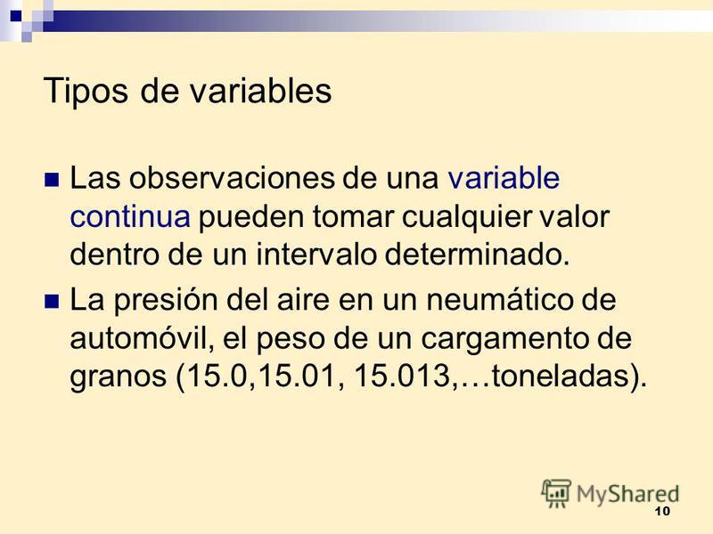 10 Tipos de variables Las observaciones de una variable continua pueden tomar cualquier valor dentro de un intervalo determinado. La presión del aire en un neumático de automóvil, el peso de un cargamento de granos (15.0,15.01, 15.013,…toneladas).