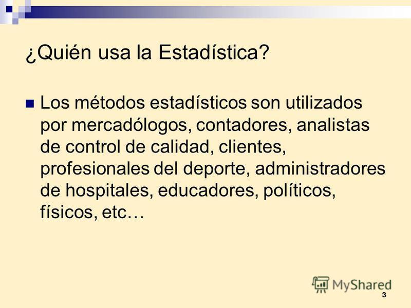 3 ¿Quién usa la Estadística? Los métodos estadísticos son utilizados por mercadólogos, contadores, analistas de control de calidad, clientes, profesionales del deporte, administradores de hospitales, educadores, políticos, físicos, etc…
