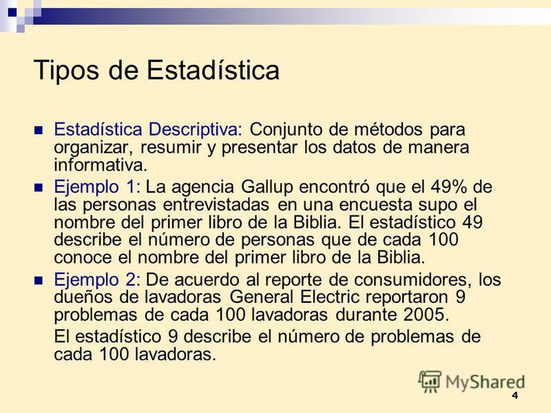 4 Tipos de Estadística Estadística Descriptiva: Conjunto de métodos para organizar, resumir y presentar los datos de manera informativa. Ejemplo 1: La agencia Gallup encontró que el 49% de las personas entrevistadas en una encuesta supo el nombre del
