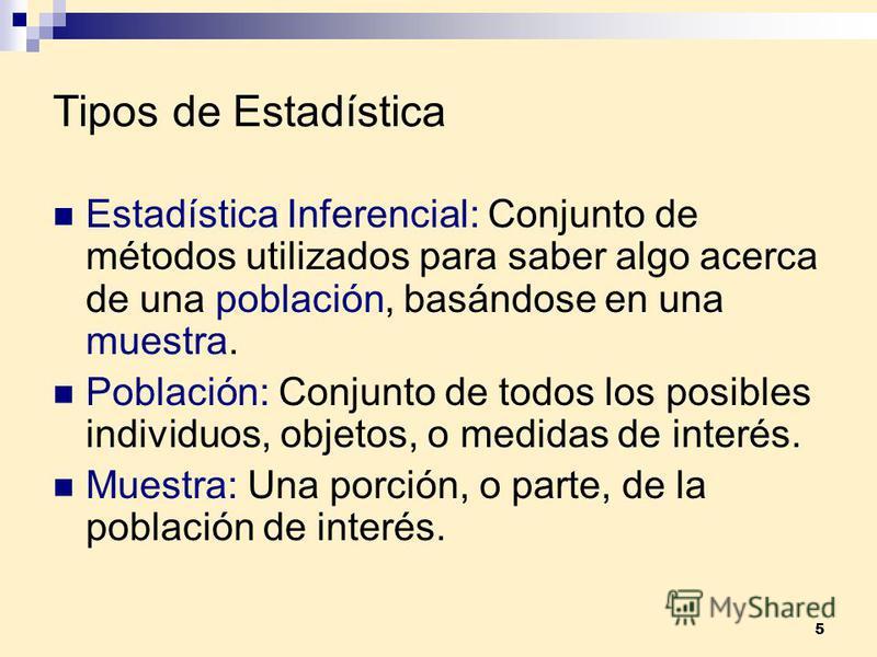 5 Tipos de Estadística Estadística Inferencial: Conjunto de métodos utilizados para saber algo acerca de una población, basándose en una muestra. Población: Conjunto de todos los posibles individuos, objetos, o medidas de interés. Muestra: Una porció