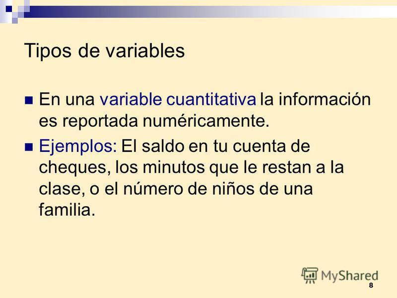 8 Tipos de variables En una variable cuantitativa la información es reportada numéricamente. Ejemplos: El saldo en tu cuenta de cheques, los minutos que le restan a la clase, o el número de niños de una familia.