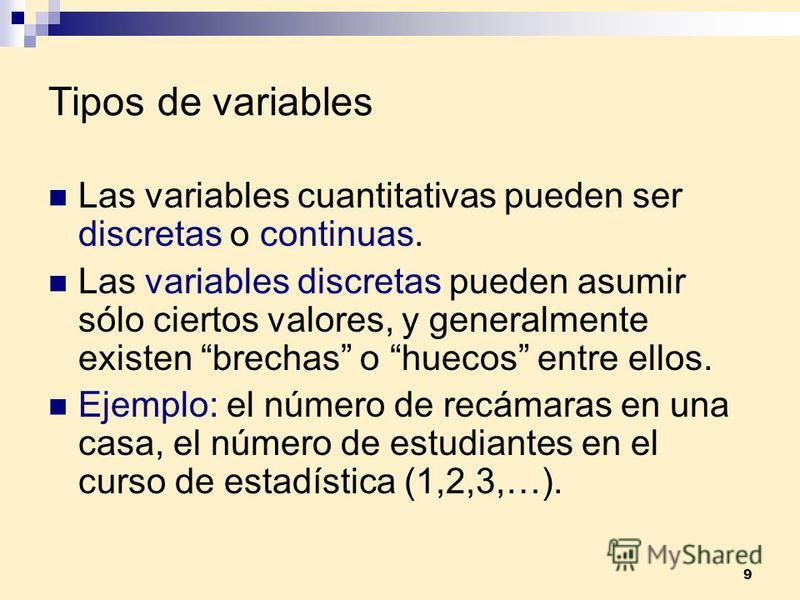 9 Tipos de variables Las variables cuantitativas pueden ser discretas o continuas. Las variables discretas pueden asumir sólo ciertos valores, y generalmente existen brechas o huecos entre ellos. Ejemplo: el número de recámaras en una casa, el número
