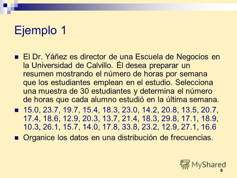 5 Ejemplo 1 El Dr. Yáñez es director de una Escuela de Negocios en la Universidad de Calvillo. Él desea preparar un resumen mostrando el número de horas por semana que los estudiantes emplean en el estudio. Selecciona una muestra de 30 estudiantes y